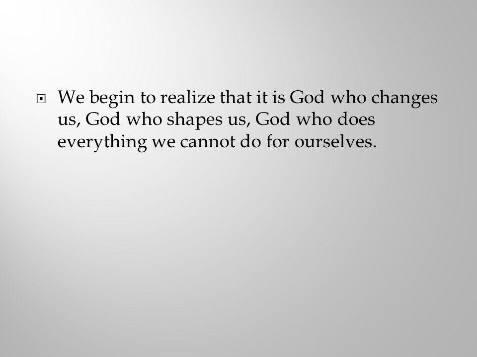 We begin to realize that it is God who changes us, God who shapes us, God who does everything we cannot do for ourselves.