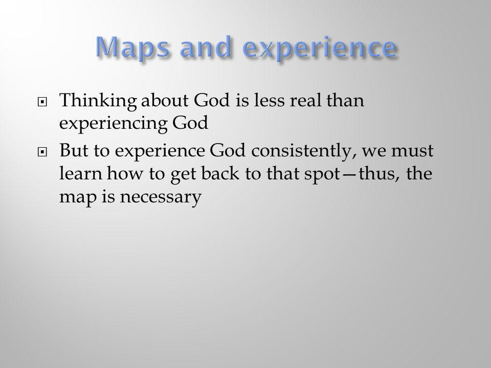 Maps and experience Thinking about God is less real than experiencing God.