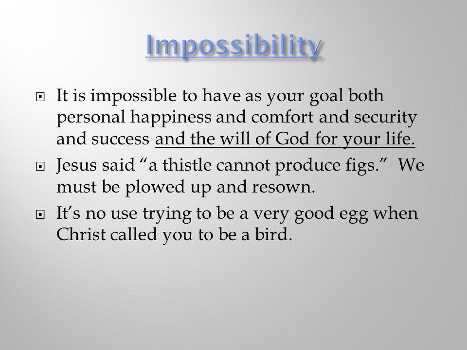 Impossibility It is impossible to have as your goal both personal happiness and comfort and security and success and the will of God for your life.