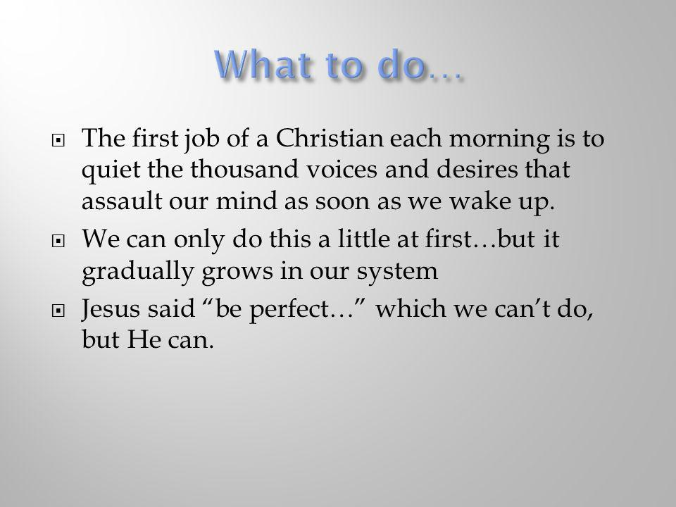 What to do… The first job of a Christian each morning is to quiet the thousand voices and desires that assault our mind as soon as we wake up.