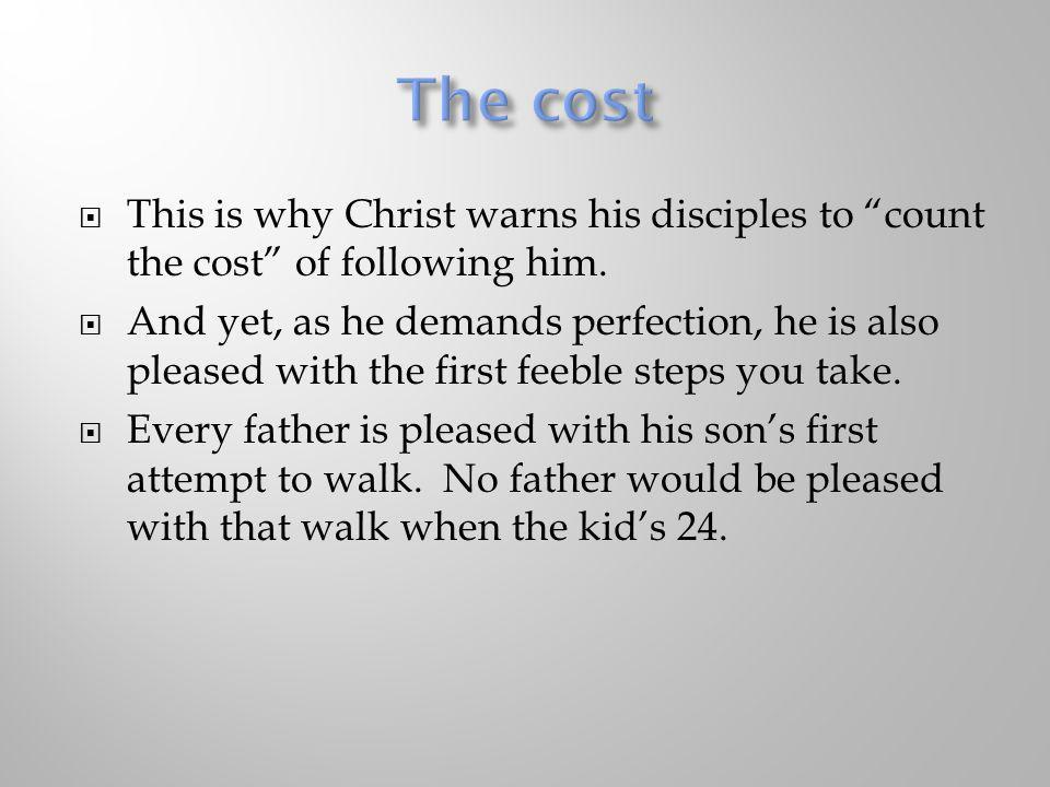 The cost This is why Christ warns his disciples to count the cost of following him.