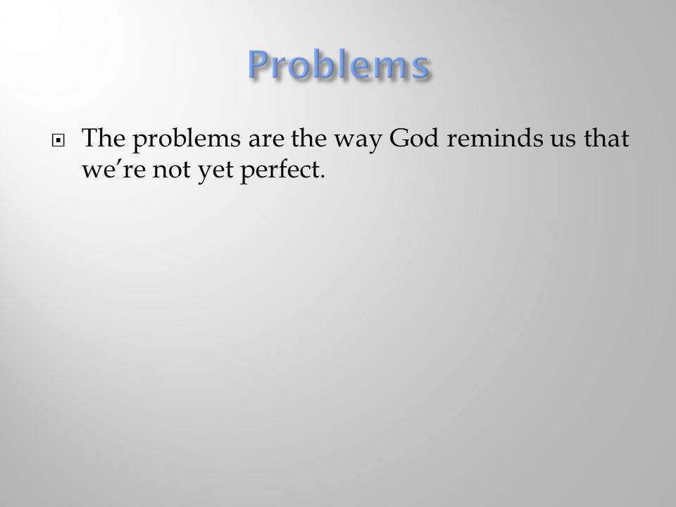 Problems The problems are the way God reminds us that we're not yet perfect.