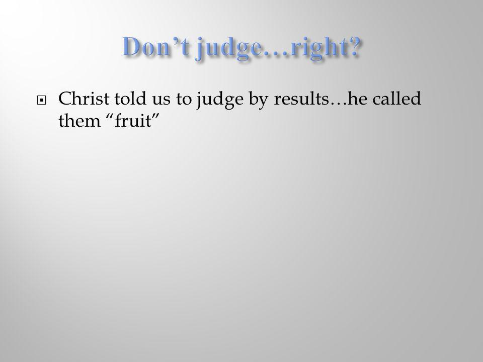 Don't judge…right Christ told us to judge by results…he called them fruit