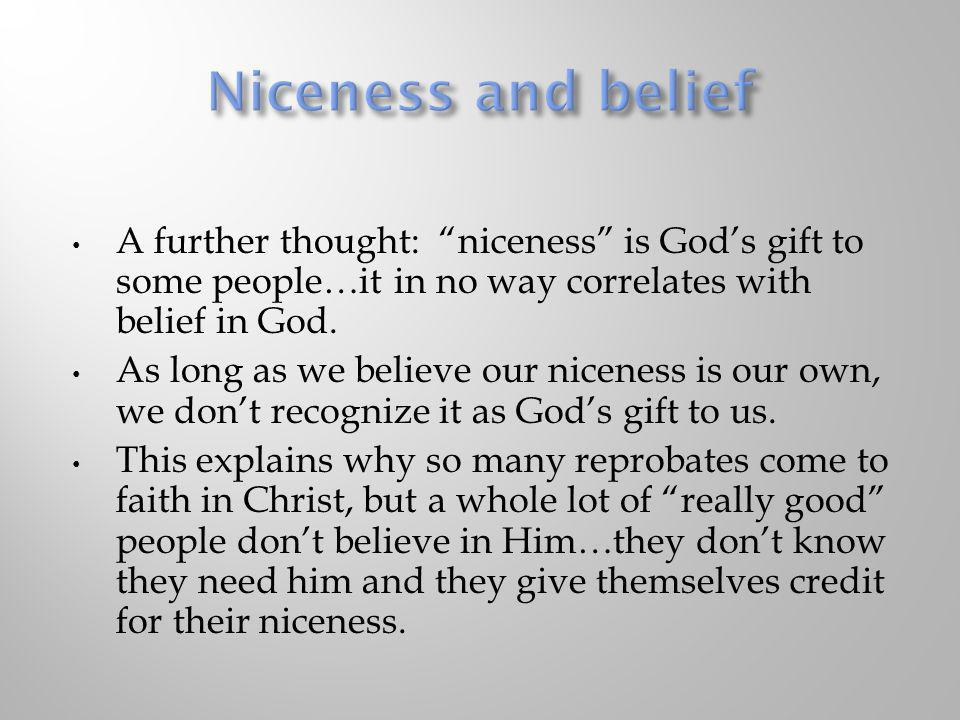 Niceness and belief A further thought: niceness is God's gift to some people…it in no way correlates with belief in God.