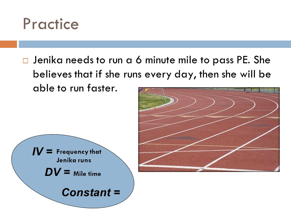 Practice Jenika needs to run a 6 minute mile to pass PE. She believes that if she runs every day, then she will be able to run faster.