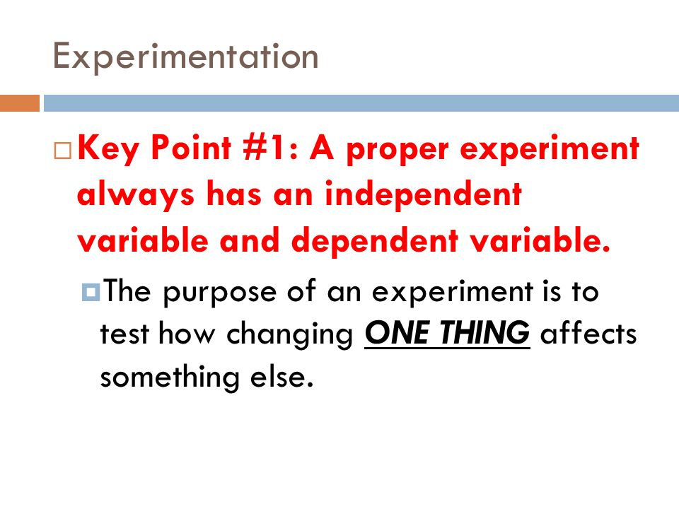 Experimentation Key Point #1: A proper experiment always has an independent variable and dependent variable.