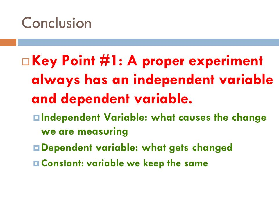 Conclusion Key Point #1: A proper experiment always has an independent variable and dependent variable.