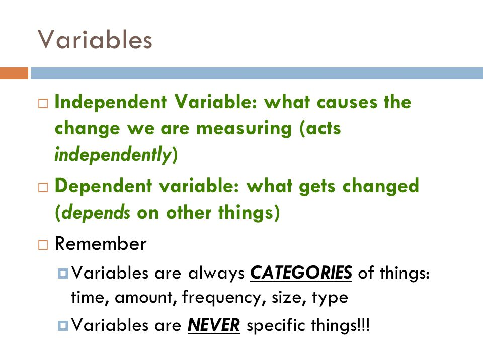 Variables Independent Variable: what causes the change we are measuring (acts independently)