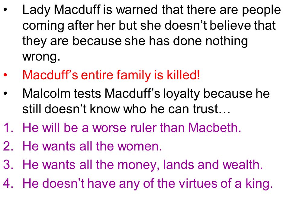 Lady Macduff is warned that there are people coming after her but she doesn't believe that they are because she has done nothing wrong.