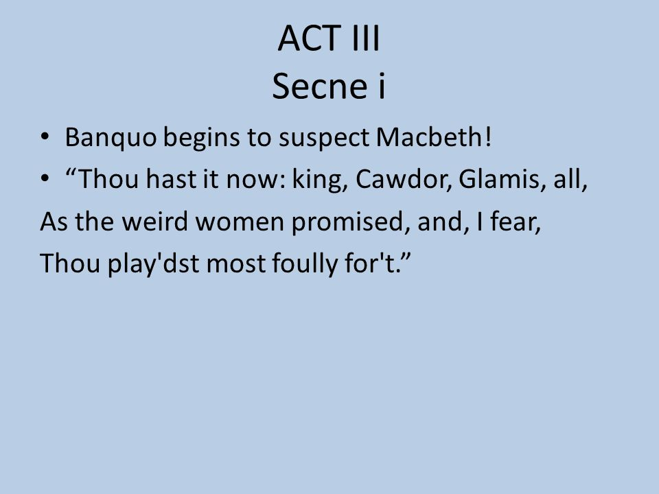 ACT III Secne i Banquo begins to suspect Macbeth!