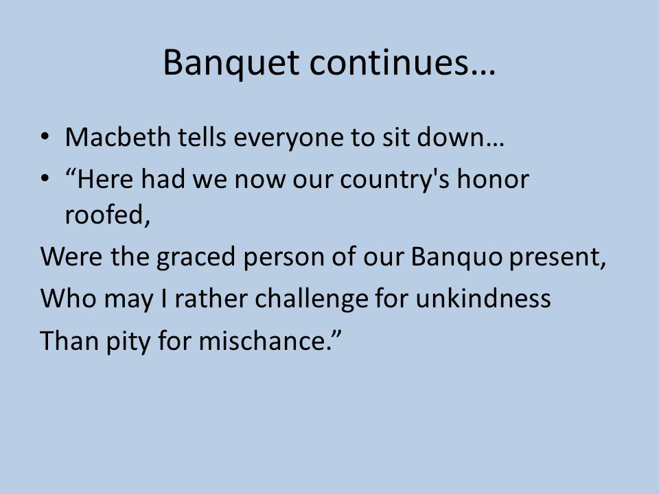 Banquet continues… Macbeth tells everyone to sit down…