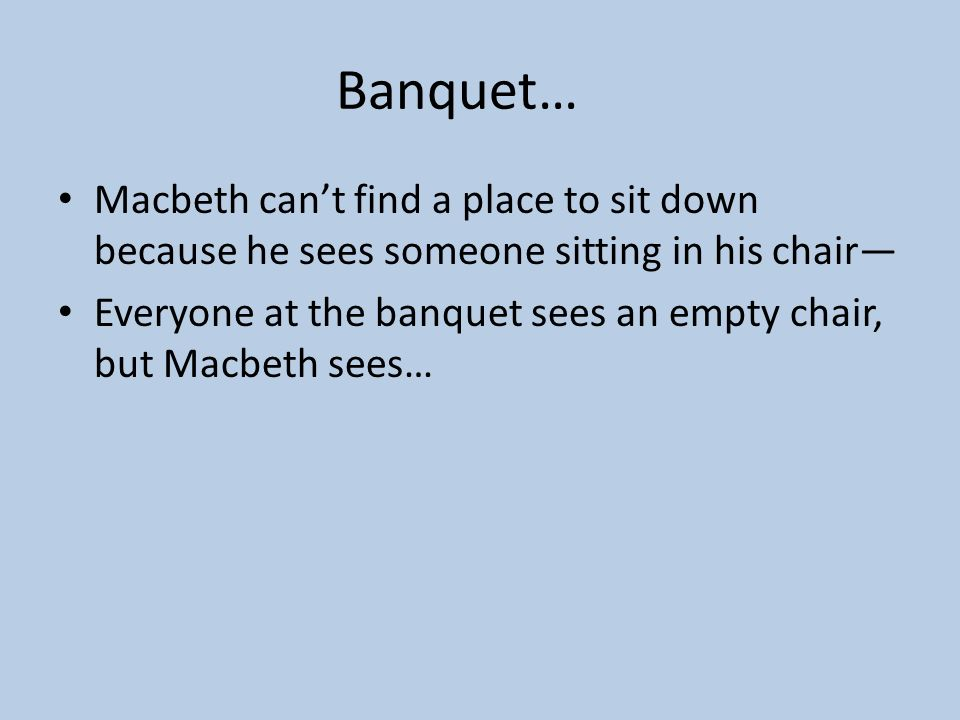 Banquet… Macbeth can't find a place to sit down because he sees someone sitting in his chair—