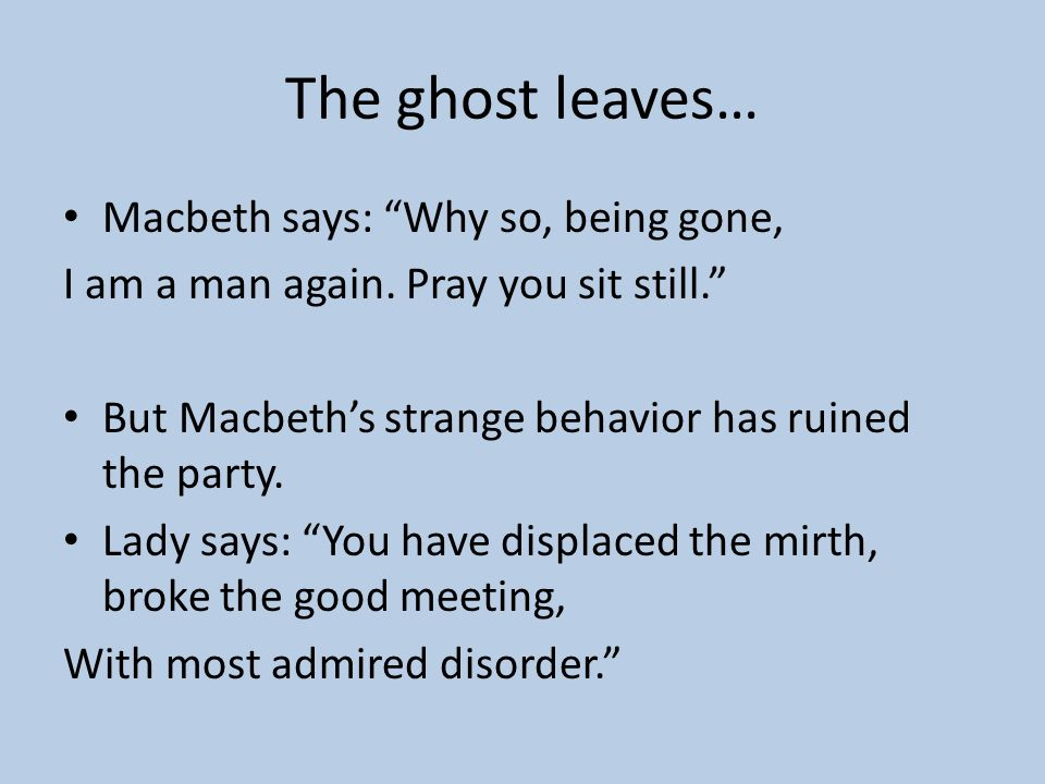 The ghost leaves… Macbeth says: Why so, being gone,