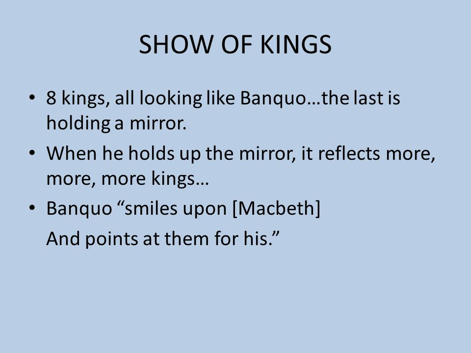 SHOW OF KINGS 8 kings, all looking like Banquo…the last is holding a mirror. When he holds up the mirror, it reflects more, more, more kings…