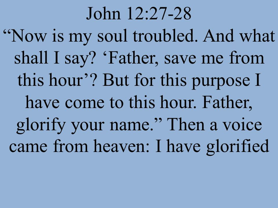 John 12:27-28 Now is my soul troubled. And what shall I say
