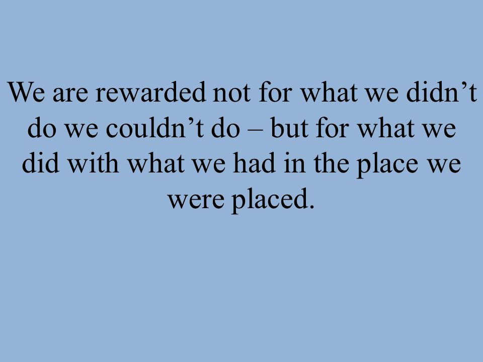 We are rewarded not for what we didn't do we couldn't do – but for what we did with what we had in the place we were placed.