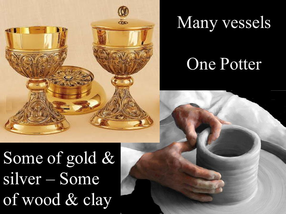 Many vessels One Potter Some of gold & silver – Some of wood & clay