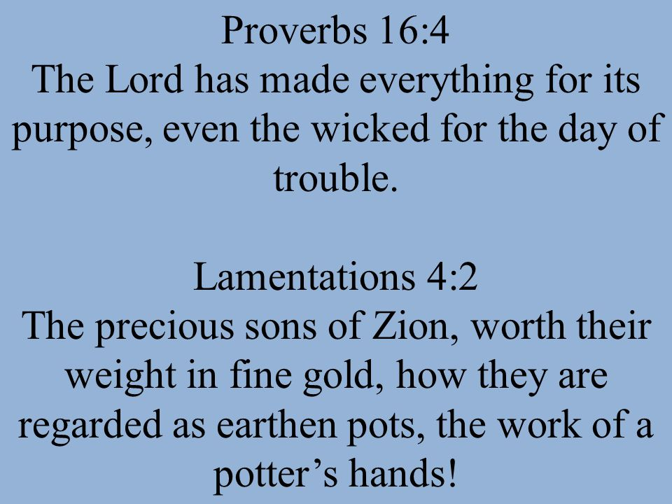 Proverbs 16:4 The Lord has made everything for its purpose, even the wicked for the day of trouble.