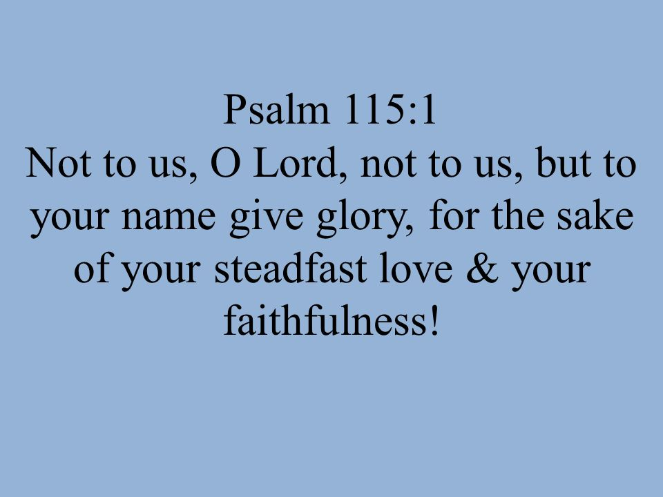 Psalm 115:1 Not to us, O Lord, not to us, but to your name give glory, for the sake of your steadfast love & your faithfulness!