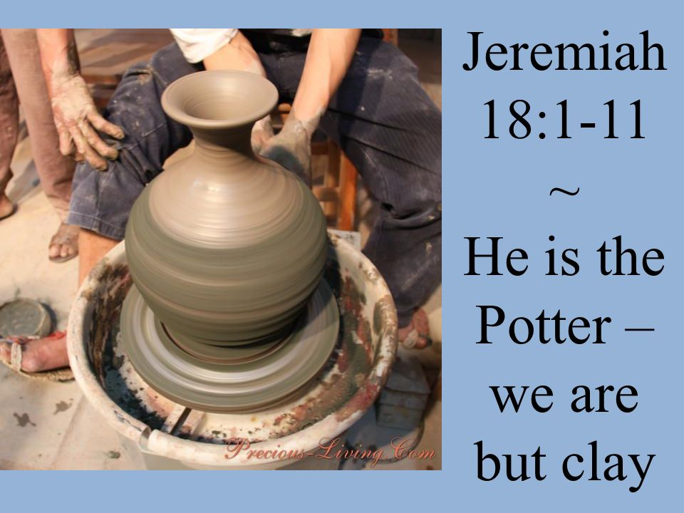 He is the Potter – we are but clay