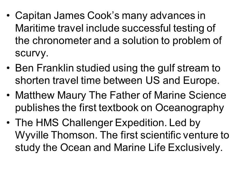 Capitan James Cook's many advances in Maritime travel include successful testing of the chronometer and a solution to problem of scurvy.