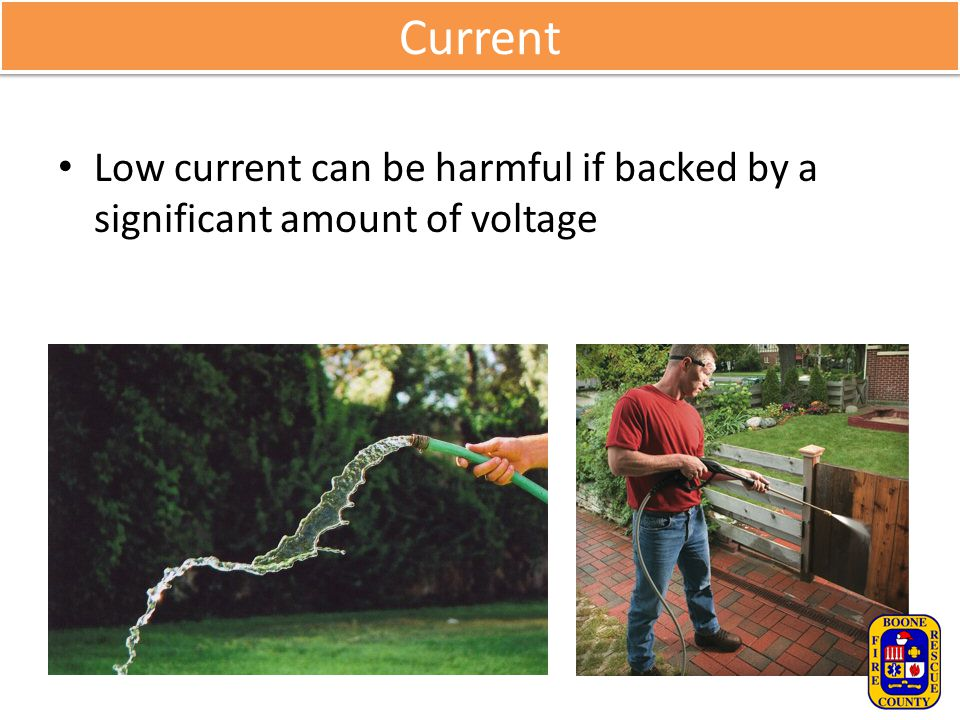Current Low current can be harmful if backed by a significant amount of voltage