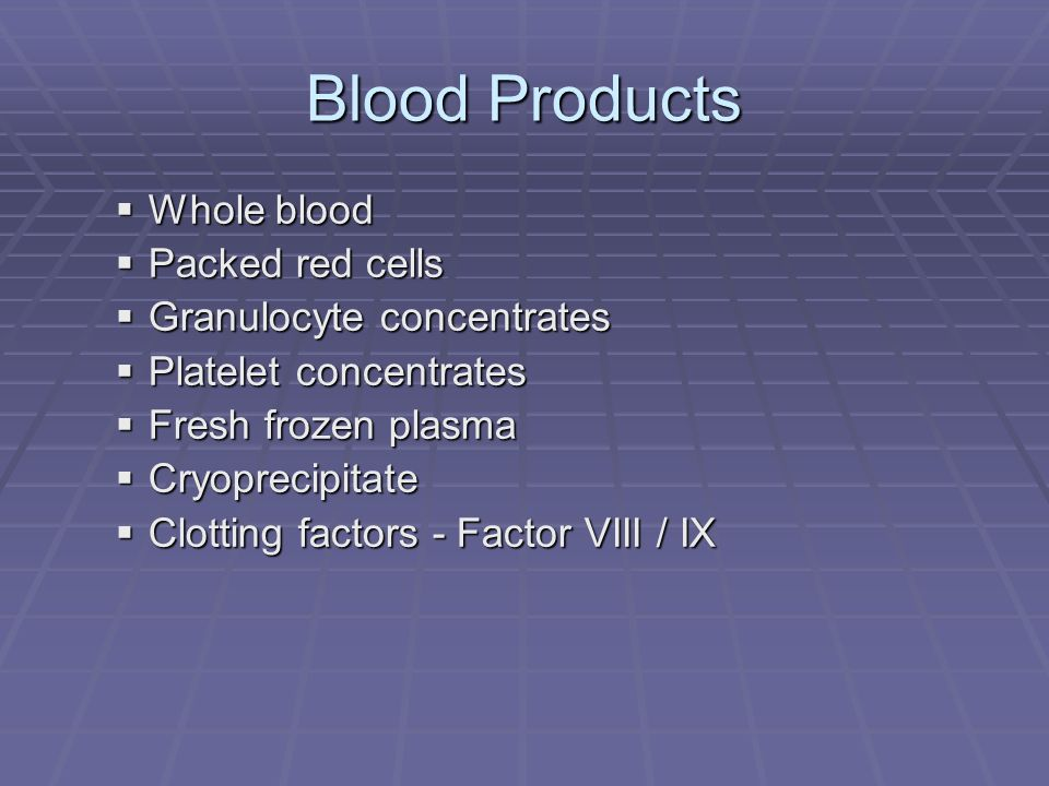 Blood Products Whole blood Packed red cells Granulocyte concentrates