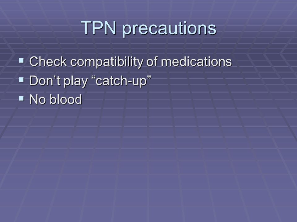 TPN precautions Check compatibility of medications