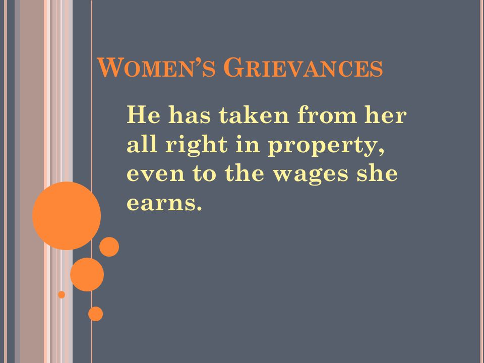 Women's Grievances He has taken from her all right in property, even to the wages she earns.