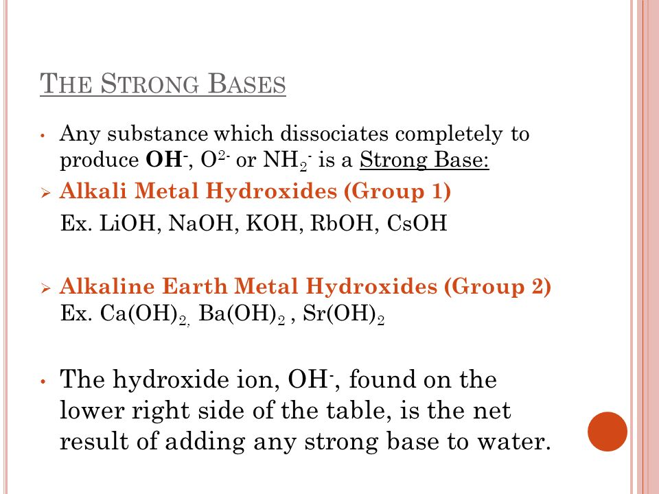 The Strong Bases Any substance which dissociates completely to produce OH-, O2- or NH2- is a Strong Base: