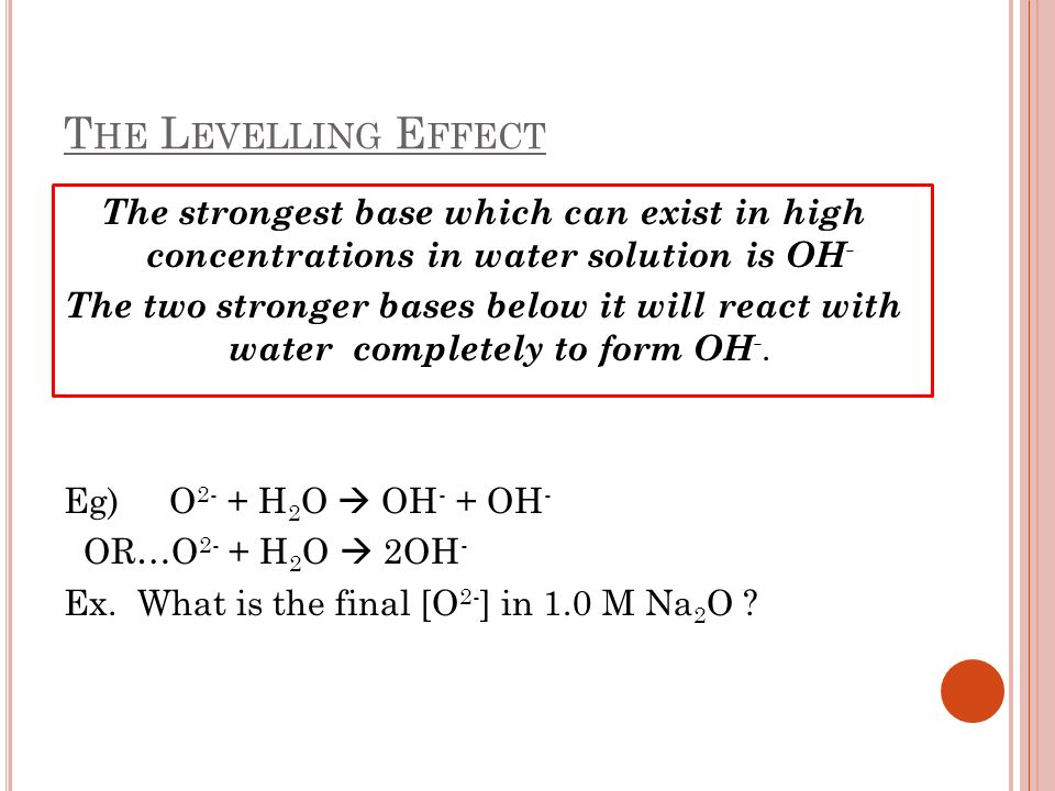 The Levelling Effect The strongest base which can exist in high concentrations in water solution is OH-