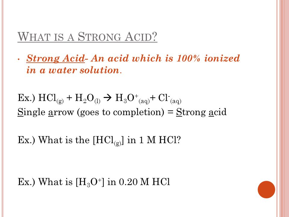 What is a Strong Acid Strong Acid- An acid which is 100% ionized in a water solution. Ex.) HCl(g) + H2O(l)  H3O+(aq)+ Cl-(aq)