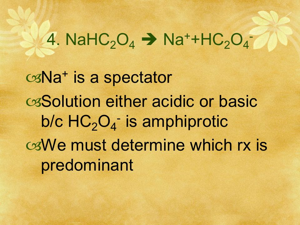 4. NaHC2O4  Na++HC2O4- Na+ is a spectator. Solution either acidic or basic b/c HC2O4- is amphiprotic.