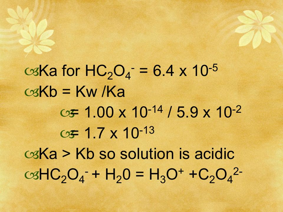 Ka for HC2O4- = 6.4 x 10-5 Kb = Kw /Ka. = 1.00 x 10-14 / 5.9 x 10-2. = 1.7 x 10-13. Ka > Kb so solution is acidic.