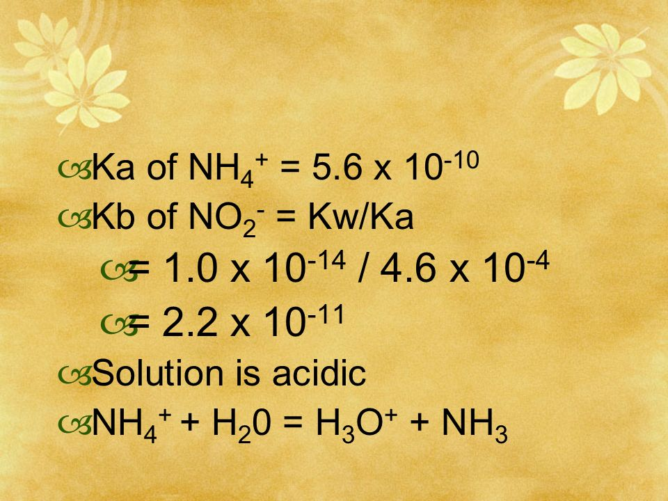Ka of NH4+ = 5.6 x 10-10 Kb of NO2- = Kw/Ka. = 1.0 x 10-14 / 4.6 x 10-4. = 2.2 x 10-11. Solution is acidic.
