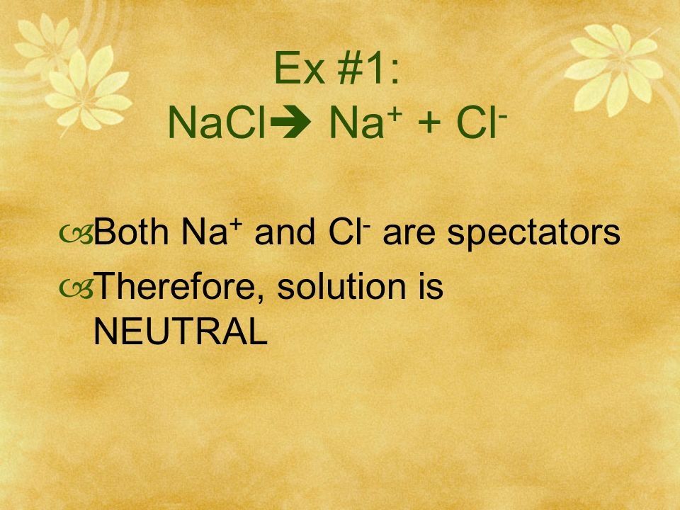 Ex #1: NaCl Na+ + Cl- Both Na+ and Cl- are spectators