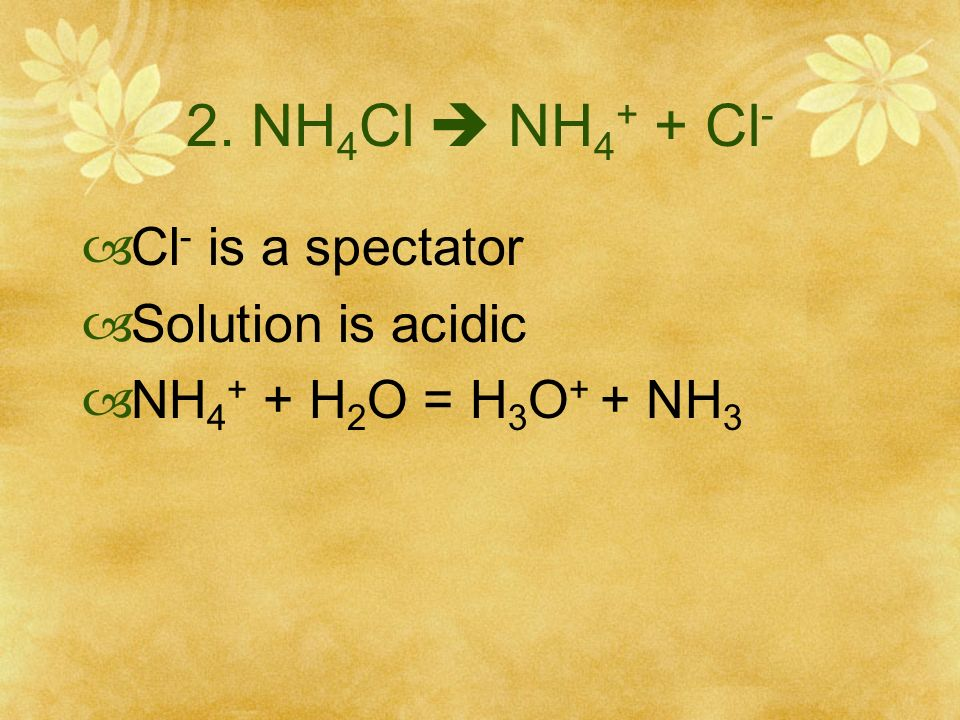 2. NH4Cl  NH4+ + Cl- Cl- is a spectator Solution is acidic