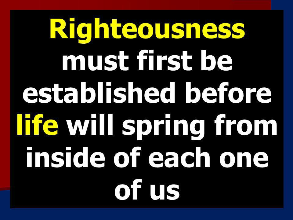 Righteousness must first be established before life will spring from inside of each one of us