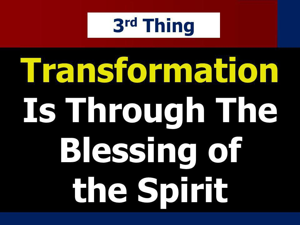 Transformation Is Through The Blessing of the Spirit