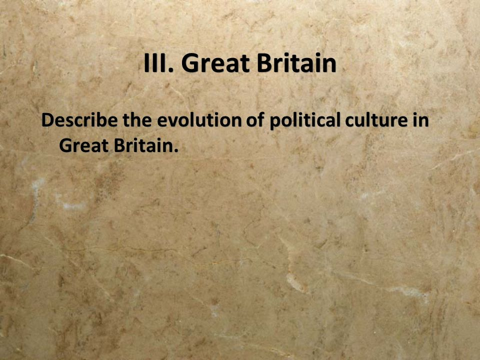 III. Great Britain Describe the evolution of political culture in Great Britain.