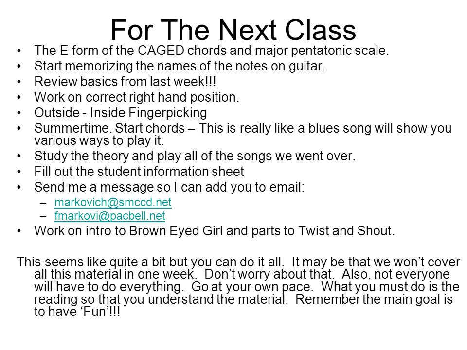 For The Next Class The E form of the CAGED chords and major pentatonic scale. Start memorizing the names of the notes on guitar.