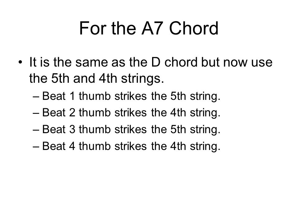 For the A7 Chord It is the same as the D chord but now use the 5th and 4th strings. Beat 1 thumb strikes the 5th string.