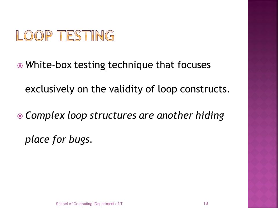 LOOP TESTING White-box testing technique that focuses exclusively on the validity of loop constructs.