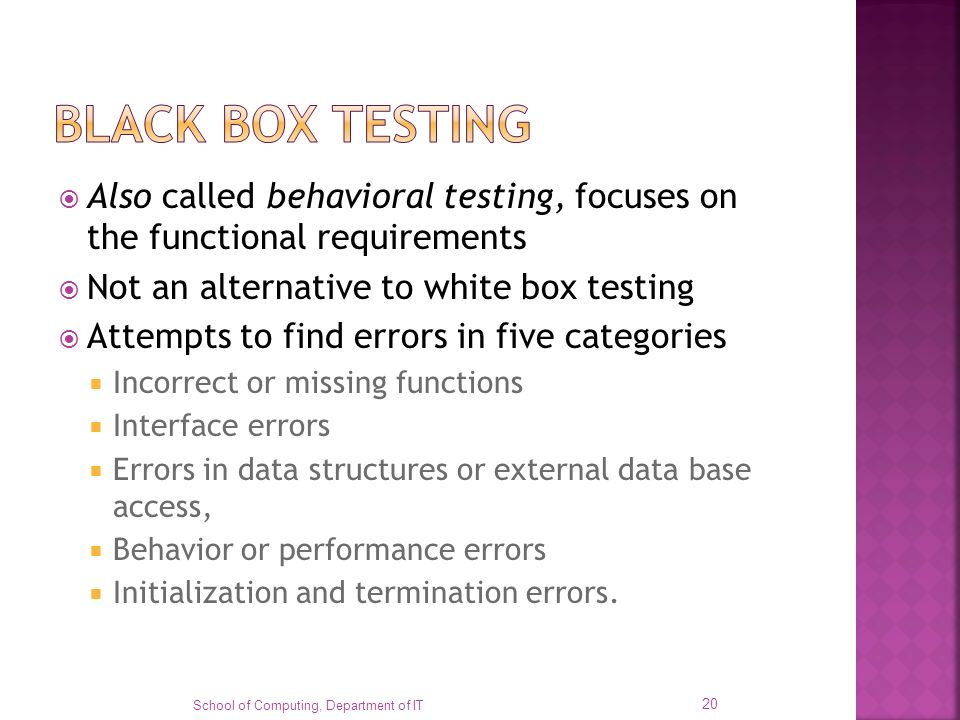 BLACK BOX TESTING Also called behavioral testing, focuses on the functional requirements. Not an alternative to white box testing.