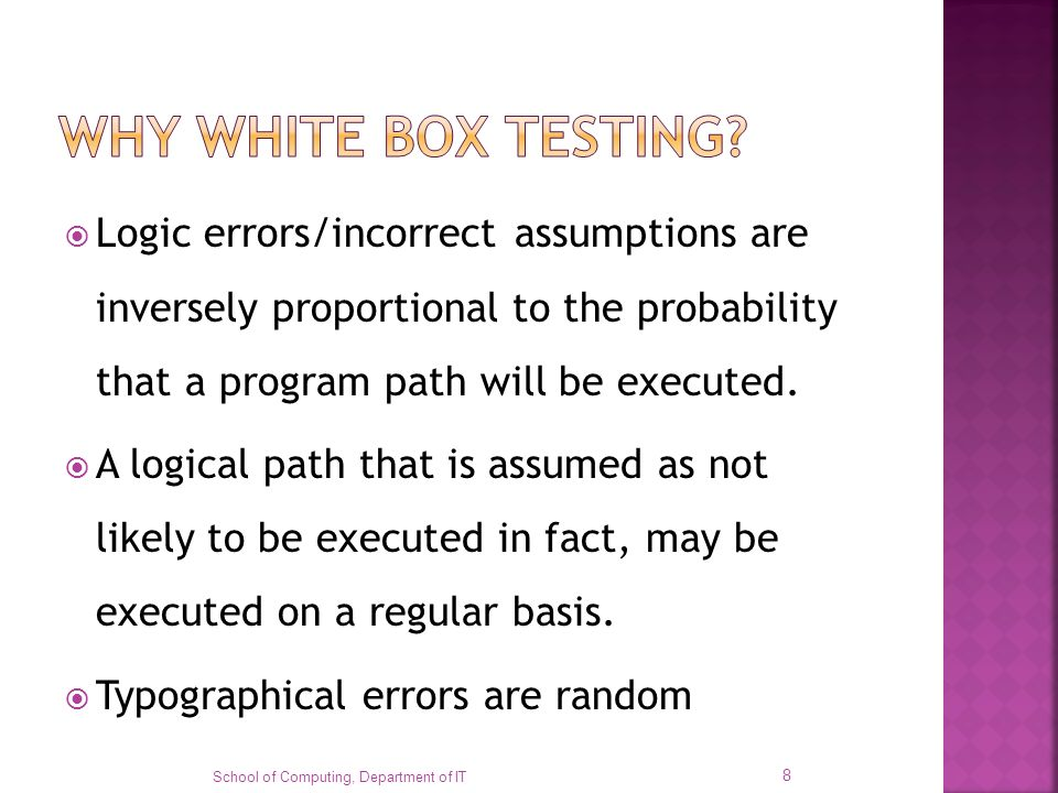 WHY WHITE BOX TESTING Logic errors/incorrect assumptions are inversely proportional to the probability that a program path will be executed.
