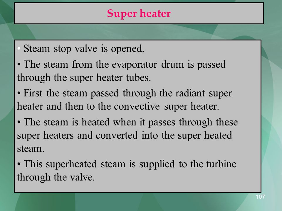 Super heater Steam stop valve is opened. The steam from the evaporator drum is passed through the super heater tubes.