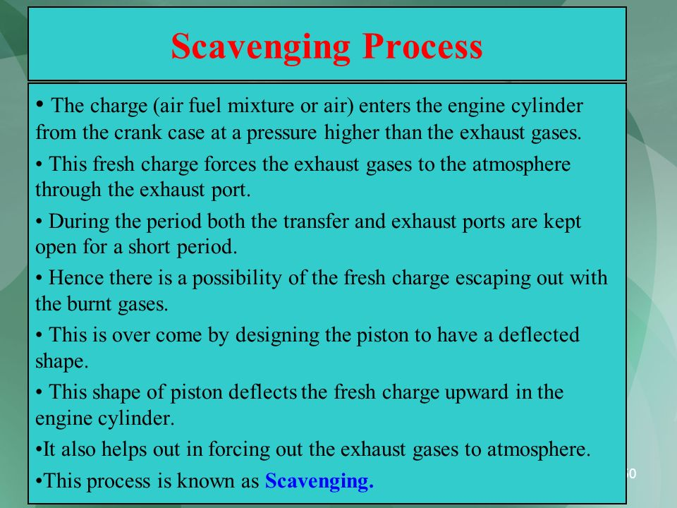 Scavenging Process The charge (air fuel mixture or air) enters the engine cylinder from the crank case at a pressure higher than the exhaust gases.
