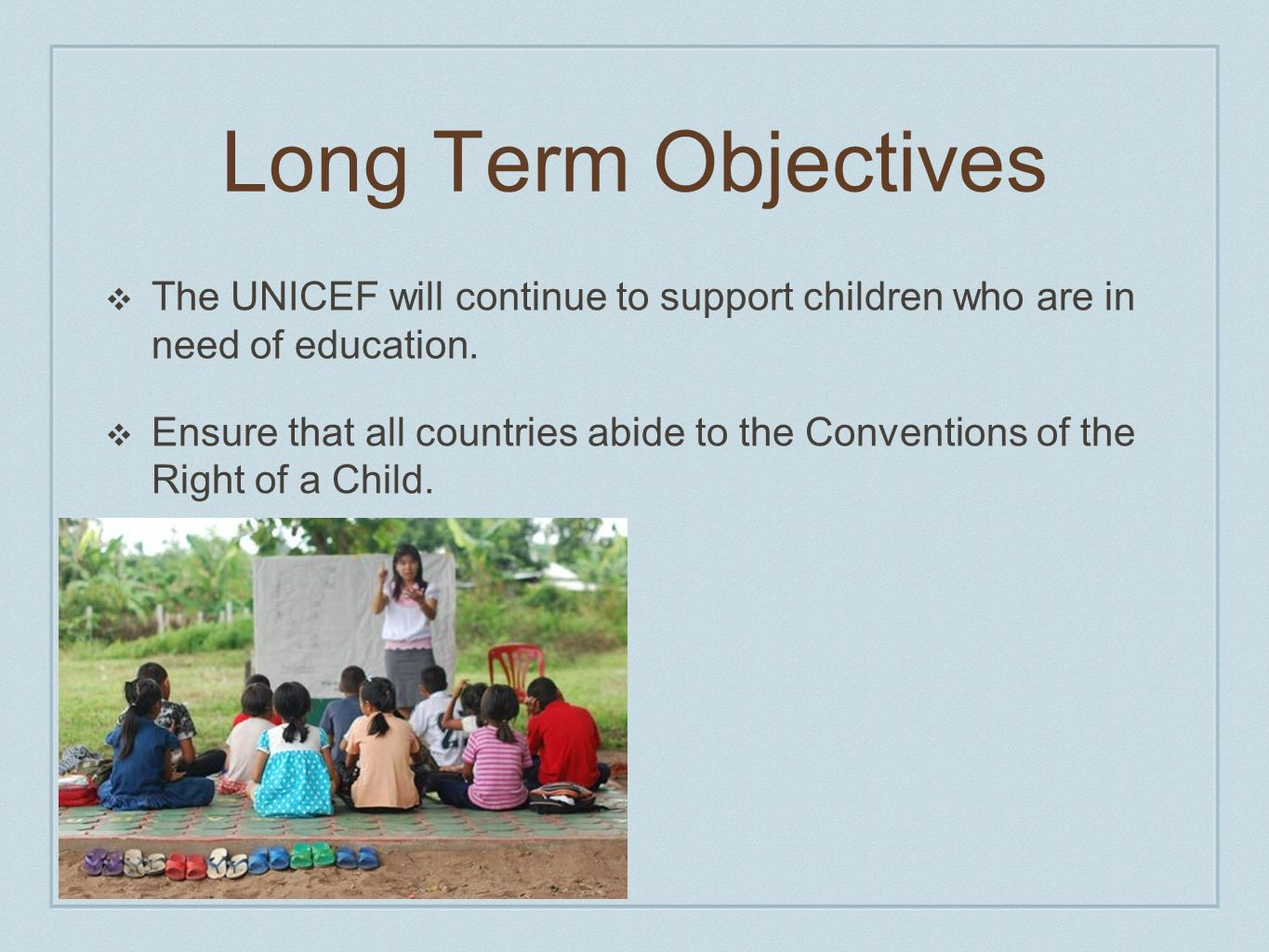 Long Term Objectives The UNICEF will continue to support children who are in need of education.