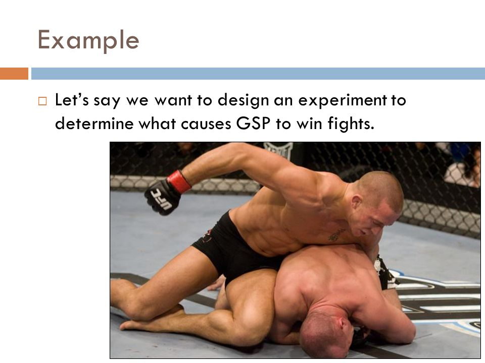 Example Let's say we want to design an experiment to determine what causes GSP to win fights.