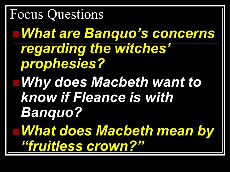Focus Questions What are Banquo's concerns regarding the witches' prophesies Why does Macbeth want to know if Fleance is with Banquo